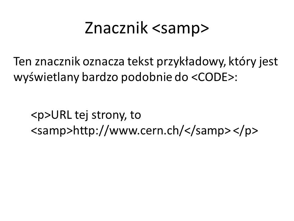 Znacznik Ten znacznik oznacza tekst przykładowy, który jest wyświetlany bardzo podobnie do : URL tej strony, to http://www.cern.ch/