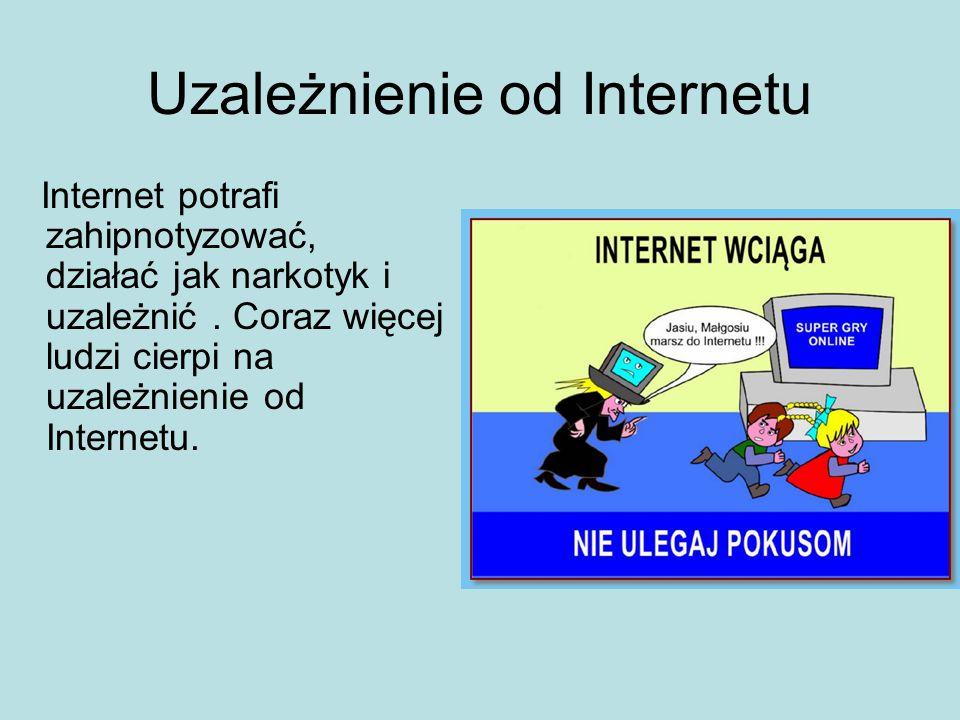 Uzależnienie od Internetu Internet potrafi zahipnotyzować, działać jak narkotyk i uzależnić. Coraz więcej ludzi cierpi na uzależnienie od Internetu.
