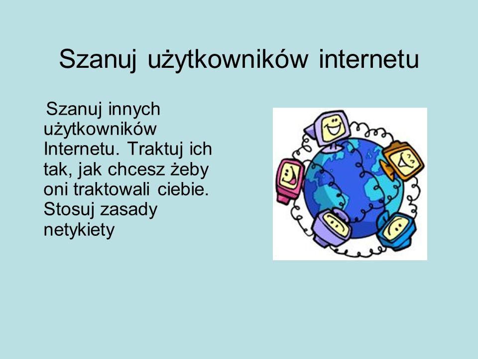 Szanuj użytkowników internetu Szanuj innych użytkowników Internetu. Traktuj ich tak, jak chcesz żeby oni traktowali ciebie. Stosuj zasady netykiety