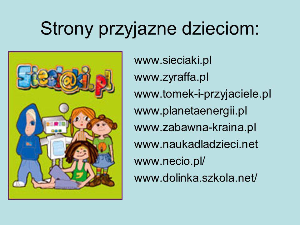 Strony przyjazne dzieciom: www.sieciaki.pl www.zyraffa.pl www.tomek-i-przyjaciele.pl www.planetaenergii.pl www.zabawna-kraina.pl www.naukadladzieci.ne