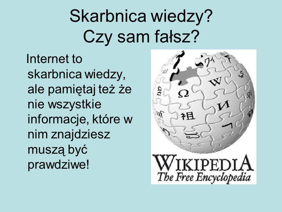 Skarbnica wiedzy? Czy sam fałsz? Internet to skarbnica wiedzy, ale pamiętaj też że nie wszystkie informacje, które w nim znajdziesz muszą być prawdziw