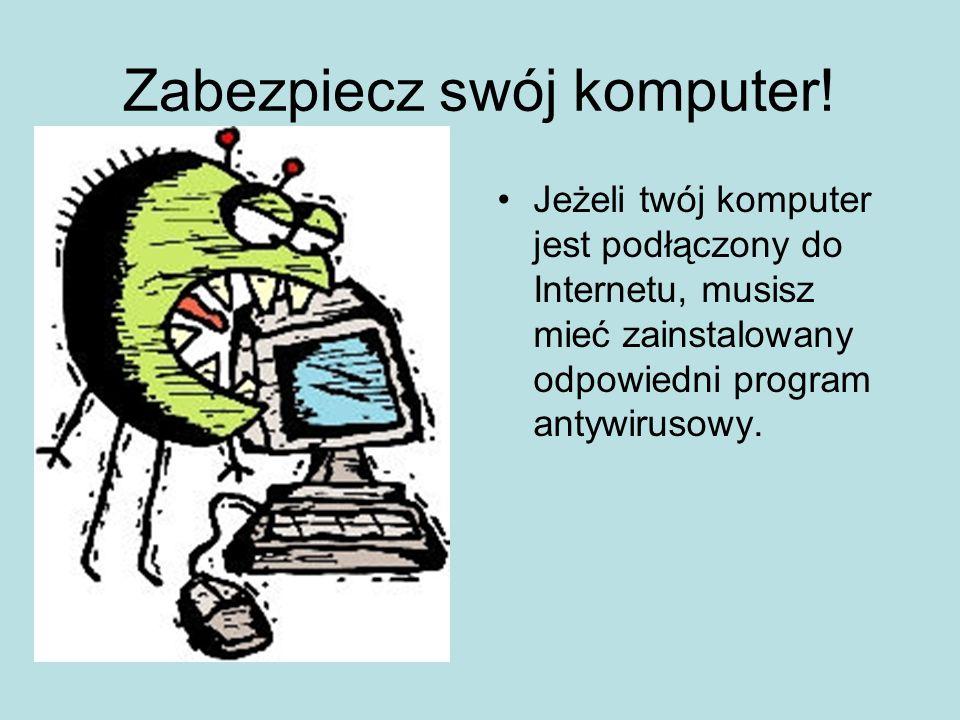 Zabezpiecz swój komputer! Jeżeli twój komputer jest podłączony do Internetu, musisz mieć zainstalowany odpowiedni program antywirusowy.