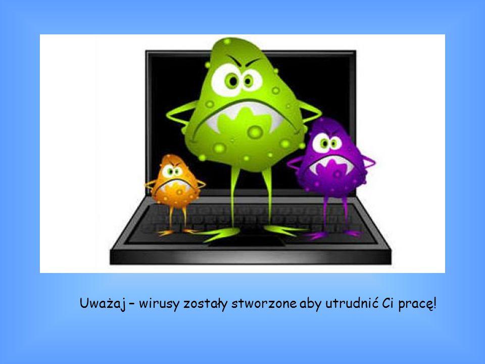 Uważaj – wirusy zostały stworzone aby utrudnić Ci pracę!
