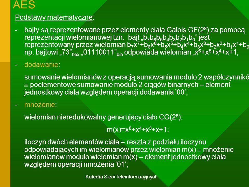 Katedra Sieci Teleinformacyjnych AES Podstawy matematyczne: -bajty są reprezentowane przez elementy ciała Galois GF(2 8 ) za pomocą reprezentacji wielomianowej tzn.
