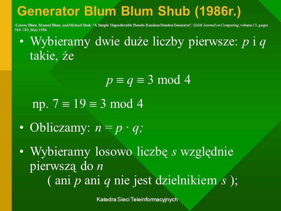 Katedra Sieci Teleinformacyjnych Generator Blum Blum Shub (1986r.) Wybieramy dwie duże liczby pierwsze: p i q takie, że p  q  3 mod 4 np.