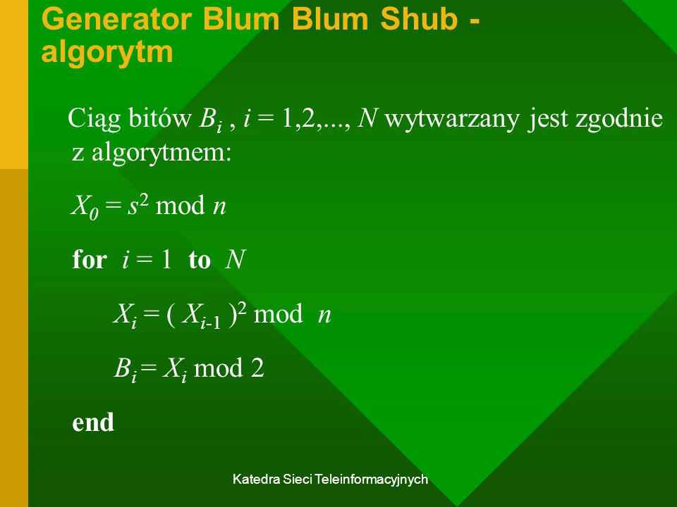 Katedra Sieci Teleinformacyjnych Generator Blum Blum Shub - algorytm Ciąg bitów B i, i = 1,2,..., N wytwarzany jest zgodnie z algorytmem: X 0 = s 2 mod n for i = 1 to N X i = ( X i-1 ) 2 mod n B i = X i mod 2 end
