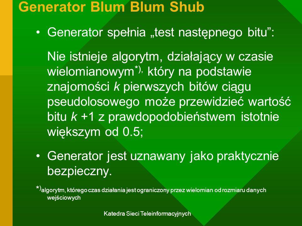"""Katedra Sieci Teleinformacyjnych Generator Blum Blum Shub Generator spełnia """"test następnego bitu : Nie istnieje algorytm, działający w czasie wielomianowym *), który na podstawie znajomości k pierwszych bitów ciągu pseudolosowego może przewidzieć wartość bitu k +1 z prawdopodobieństwem istotnie większym od 0.5; Generator jest uznawany jako praktycznie bezpieczny."""