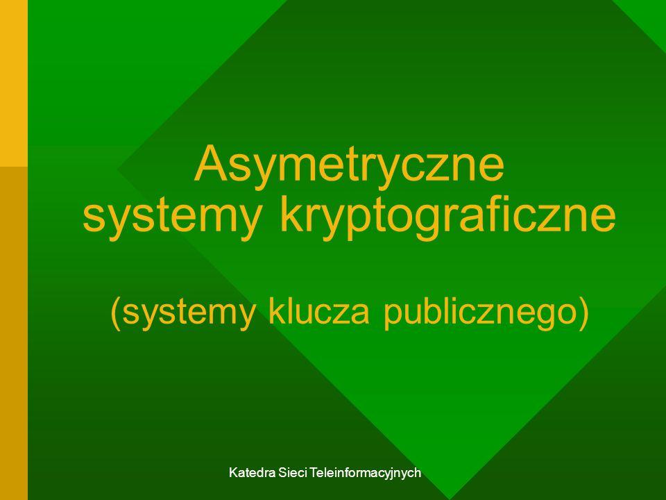Katedra Sieci Teleinformacyjnych Asymetryczne systemy kryptograficzne (systemy klucza publicznego)