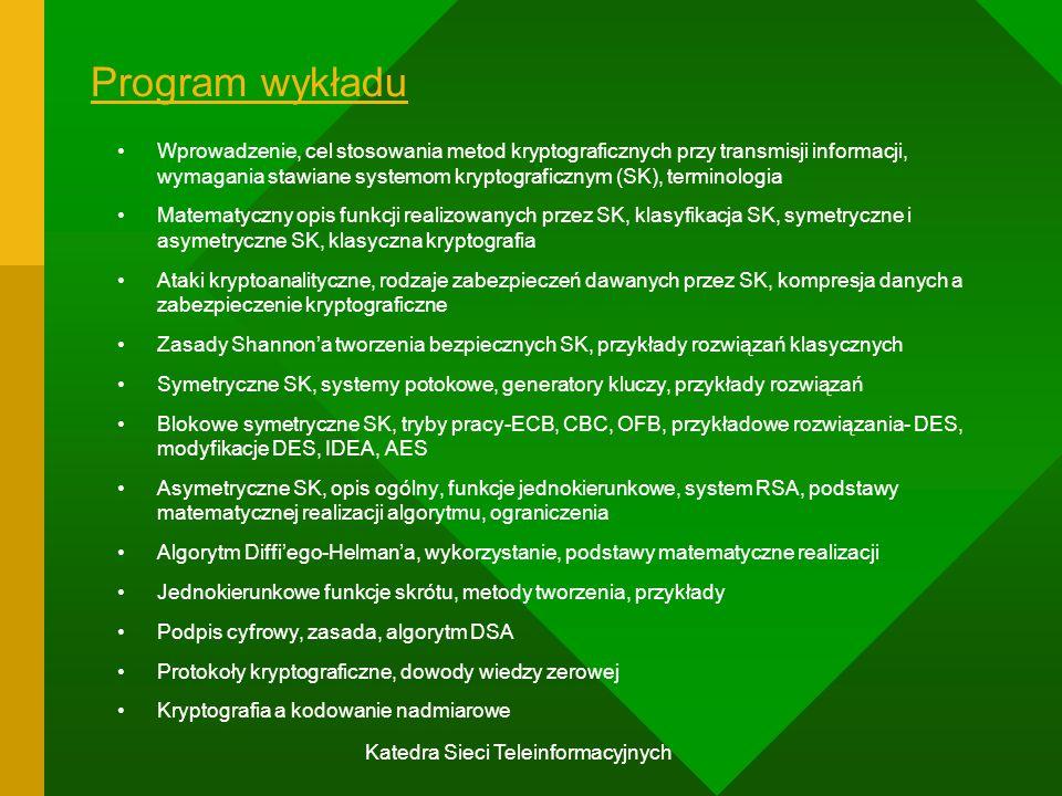 Katedra Sieci Teleinformacyjnych Program wykładu Wprowadzenie, cel stosowania metod kryptograficznych przy transmisji informacji, wymagania stawiane systemom kryptograficznym (SK), terminologia Matematyczny opis funkcji realizowanych przez SK, klasyfikacja SK, symetryczne i asymetryczne SK, klasyczna kryptografia Ataki kryptoanalityczne, rodzaje zabezpieczeń dawanych przez SK, kompresja danych a zabezpieczenie kryptograficzne Zasady Shannon'a tworzenia bezpiecznych SK, przykłady rozwiązań klasycznych Symetryczne SK, systemy potokowe, generatory kluczy, przykłady rozwiązań Blokowe symetryczne SK, tryby pracy-ECB, CBC, OFB, przykładowe rozwiązania- DES, modyfikacje DES, IDEA, AES Asymetryczne SK, opis ogólny, funkcje jednokierunkowe, system RSA, podstawy matematycznej realizacji algorytmu, ograniczenia Algorytm Diffi'ego-Helman'a, wykorzystanie, podstawy matematyczne realizacji Jednokierunkowe funkcje skrótu, metody tworzenia, przykłady Podpis cyfrowy, zasada, algorytm DSA Protokoły kryptograficzne, dowody wiedzy zerowej Kryptografia a kodowanie nadmiarowe