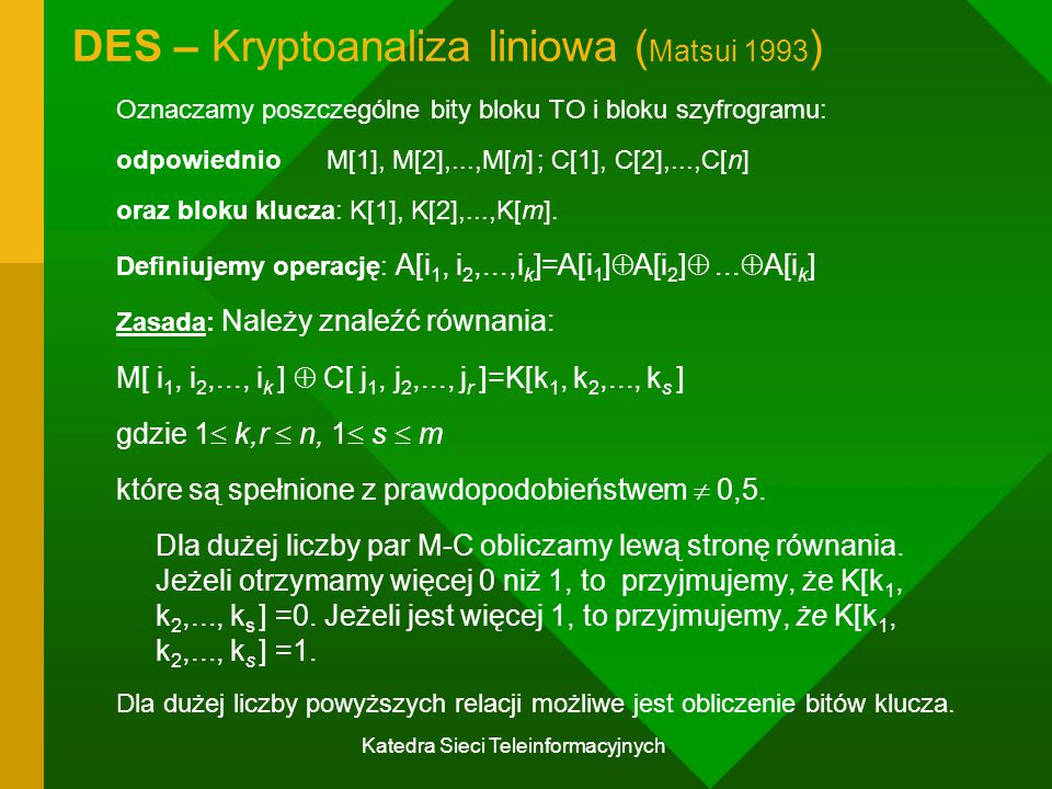 Katedra Sieci Teleinformacyjnych DES – Kryptoanaliza liniowa ( Matsui 1993 ) Oznaczamy poszczególne bity bloku TO i bloku szyfrogramu: odpowiednioM[1], M[2],...,M[n]; C[1], C[2],...,C[n] oraz bloku klucza: K[1], K[2],...,K[m].