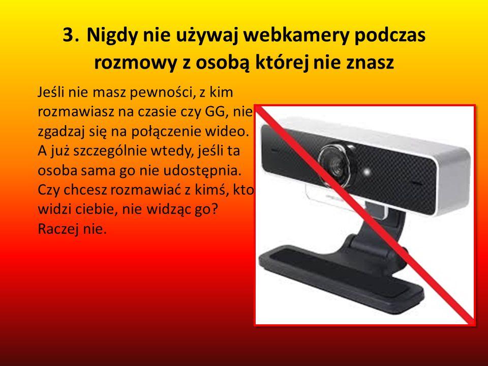 3. Nigdy nie używaj webkamery podczas rozmowy z osobą której nie znasz Jeśli nie masz pewności, z kim rozmawiasz na czasie czy GG, nie zgadzaj się na