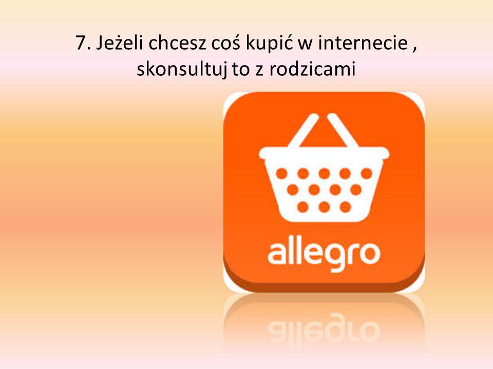 7. Jeżeli chcesz coś kupić w internecie, skonsultuj to z rodzicami