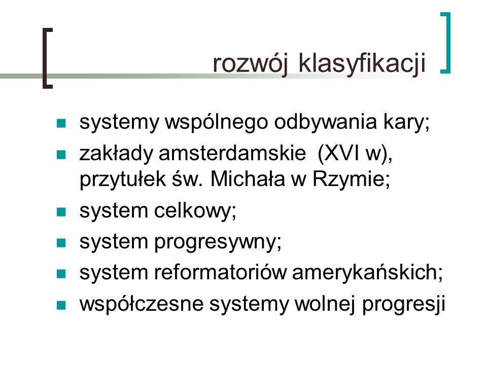 rozwój klasyfikacji systemy wspólnego odbywania kary; zakłady amsterdamskie (XVI w), przytułek św. Michała w Rzymie; system celkowy; system progresywn