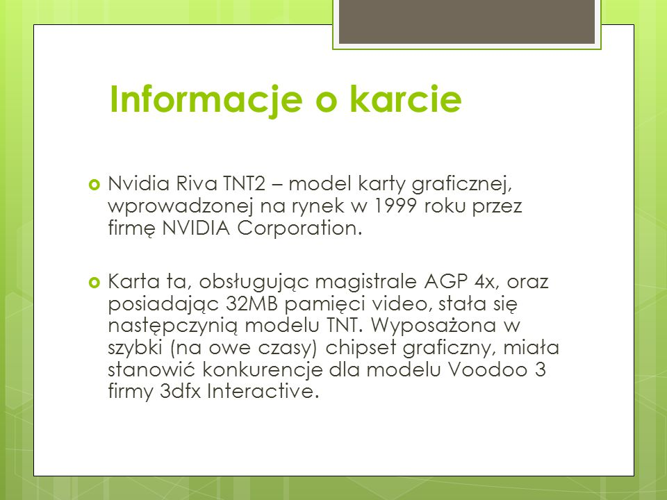 Dane techniczne karty  128-bitowy akcelerator graficzny  Taktowanie zegara: 125MHz  Pamięć: 32MB SDRAM 150MHz  Przepustowość pamięci: 2,4 GB/s  Slot: AGP, PCI Wydajniejsza wersja modelu TNT2.
