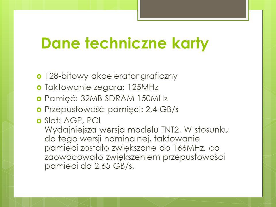 Dane techniczne karty  128-bitowy akcelerator graficzny  Taktowanie zegara: 125MHz  Pamięć: 32MB SDRAM 150MHz  Przepustowość pamięci: 2,4 GB/s  S