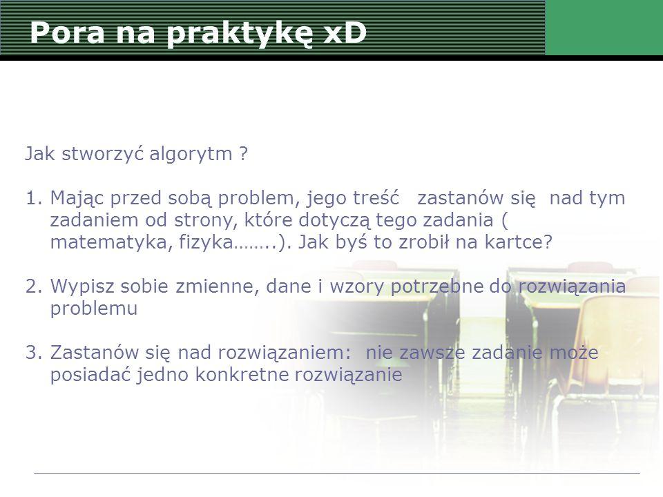 Pora na praktykę xD Jak stworzyć algorytm ? 1.Mając przed sobą problem, jego treść zastanów się nad tym zadaniem od strony, które dotyczą tego zadania