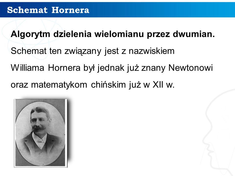 Schemat Hornera Algorytm dzielenia wielomianu przez dwumian. Schemat ten związany jest z nazwiskiem Williama Hornera był jednak już znany Newtonowi or