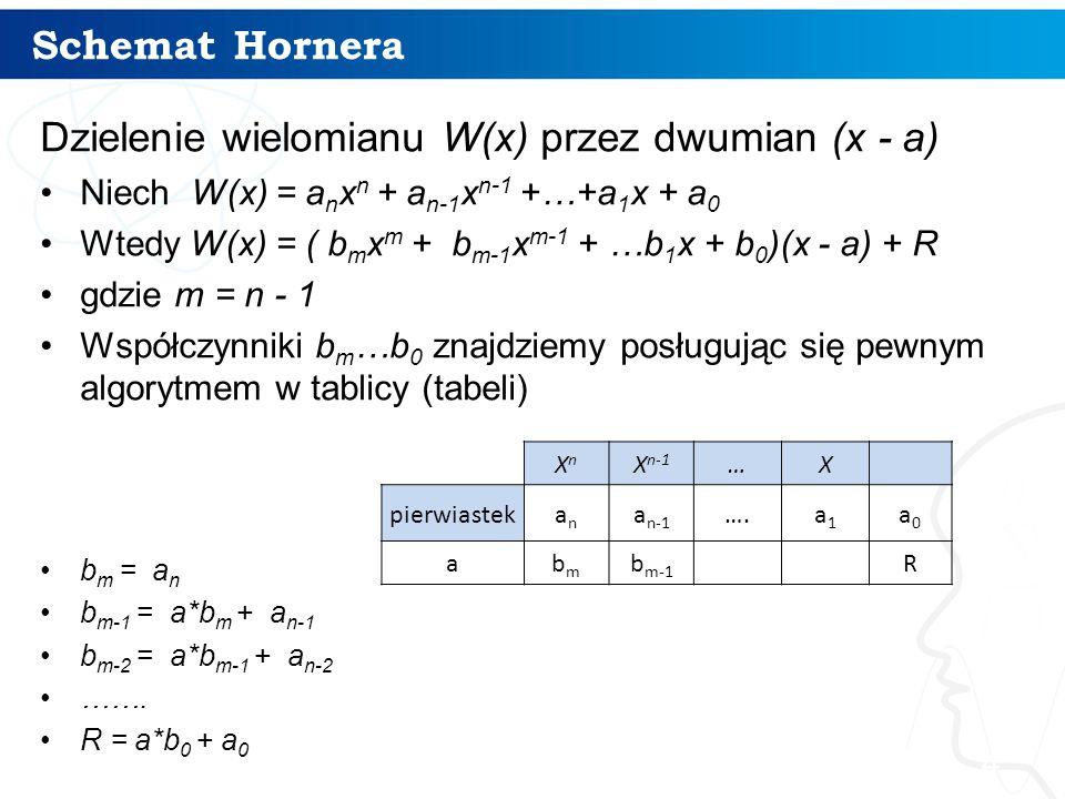 Schemat Hornera 4 Dzielenie wielomianu W(x) przez dwumian (x - a) Niech W(x) = a n x n + a n-1 x n-1 +…+a 1 x + a 0 Wtedy W(x) = ( b m x m + b m-1 x m-1 + …b 1 x + b 0 )(x - a) + R gdzie m = n - 1 Współczynniki b m …b 0 znajdziemy posługując się pewnym algorytmem w tablicy (tabeli) b m = a n b m-1 = a*b m + a n-1 b m-2 = a*b m-1 + a n-2 …….