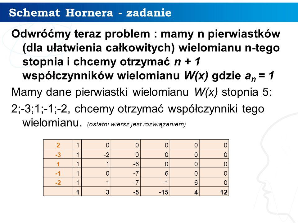 Schemat Hornera - zadanie 7 Odwróćmy teraz problem : mamy n pierwiastków (dla ułatwienia całkowitych) wielomianu n-tego stopnia i chcemy otrzymać n + 1 współczynników wielomianu W(x) gdzie a n = 1 Mamy dane pierwiastki wielomianu W(x) stopnia 5: 2;-3;1;-1;-2, chcemy otrzymać współczynniki tego wielomianu.