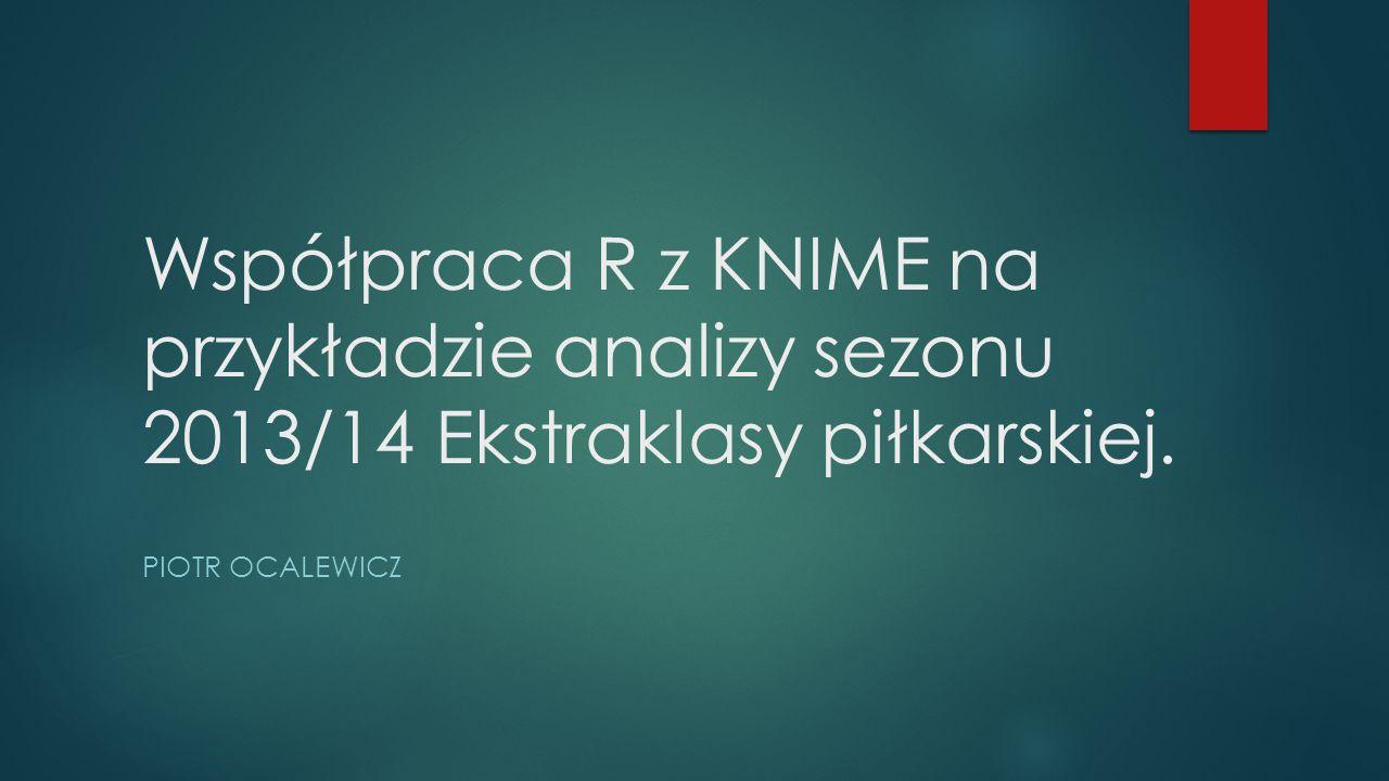 Współpraca R z KNIME na przykładzie analizy sezonu 2013/14 Ekstraklasy piłkarskiej. PIOTR OCALEWICZ
