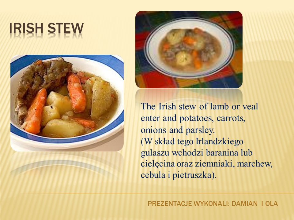 PREZENTACJE WYKONALI: DAMIAN I OLA The Irish stew of lamb or veal enter and potatoes, carrots, onions and parsley.