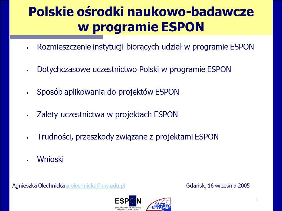 1 Polskie ośrodki naukowo-badawcze w programie ESPON  Rozmieszczenie instytucji biorących udział w programie ESPON  Dotychczasowe uczestnictwo Polski w programie ESPON  Sposób aplikowania do projektów ESPON  Zalety uczestnictwa w projektach ESPON  Trudności, przeszkody związane z projektami ESPON  Wnioski Gdańsk, 16 września 2005Agnieszka Olechnicka a.olechnicka@uw.edu.pla.olechnicka@uw.edu.pl