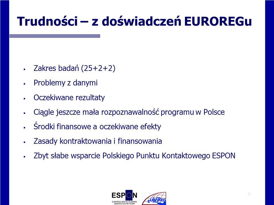 6 Trudności – z doświadczeń EUROREGu  Zakres badań (25+2+2)  Problemy z danymi  Oczekiwane rezultaty  Ciągle jeszcze mała rozpoznawalność programu w Polsce  Środki finansowe a oczekiwane efekty  Zasady kontraktowania i finansowania  Zbyt słabe wsparcie Polskiego Punktu Kontaktowego ESPON