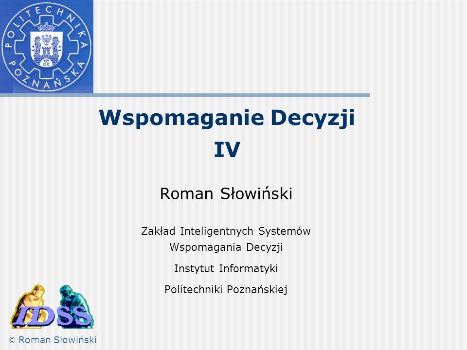 Wspomaganie Decyzji IV Roman Słowiński Zakład Inteligentnych Systemów Wspomagania Decyzji Instytut Informatyki Politechniki Poznańskiej  Roman Słowiń