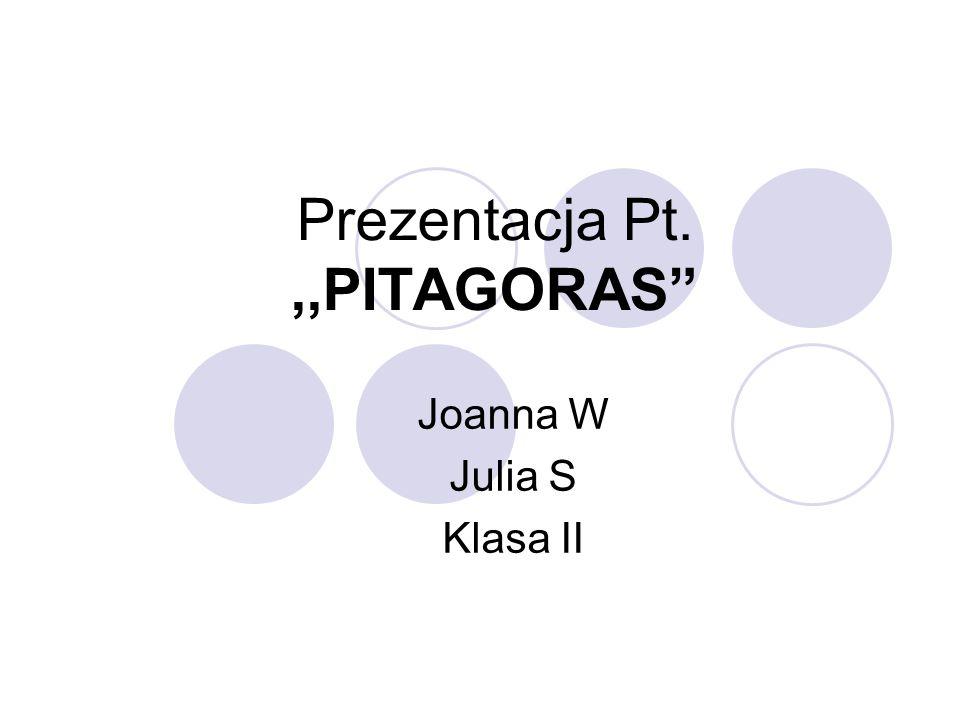 Prezentacja Pt.,,PITAGORAS Joanna W Julia S Klasa II