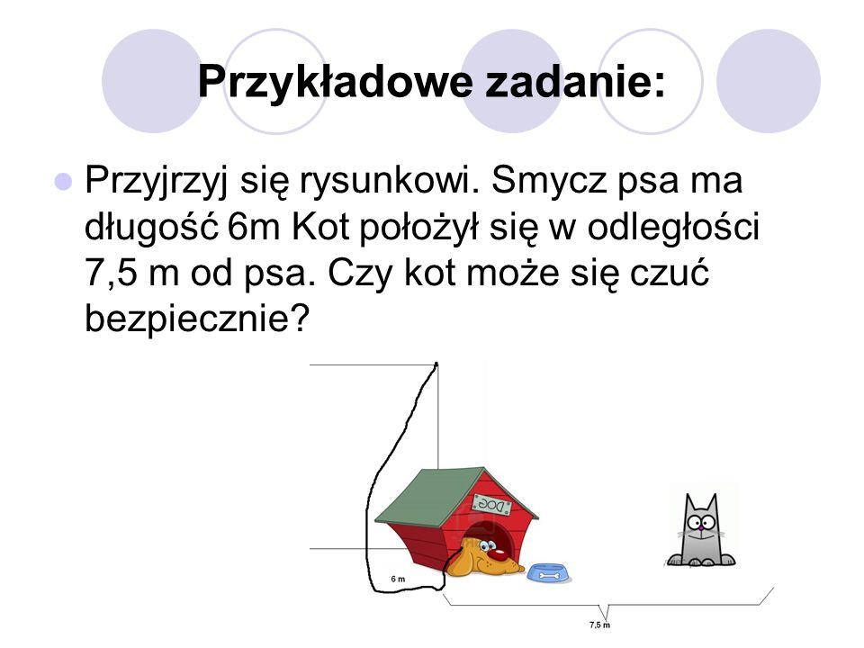 Przykładowe zadanie: Przyjrzyj się rysunkowi. Smycz psa ma długość 6m Kot położył się w odległości 7,5 m od psa. Czy kot może się czuć bezpiecznie?