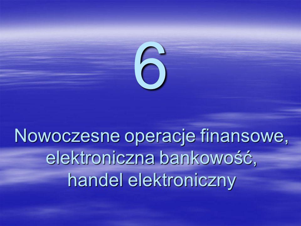 6 Nowoczesne operacje finansowe, elektroniczna bankowość, handel elektroniczny