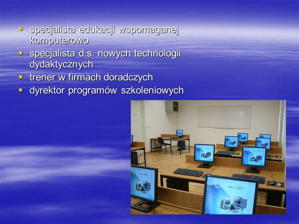  specjalista edukacji wspomaganej komputerowo  specjalista d.s. nowych technologii dydaktycznych  trener w firmach doradczych  dyrektor programów