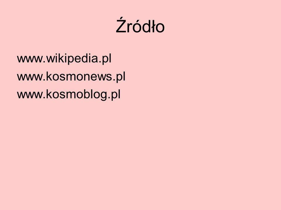 Źródło www.wikipedia.pl www.kosmonews.pl www.kosmoblog.pl