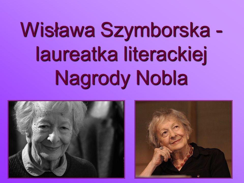 Źródła http://szymborska.klp.pl/ser-181.html http://www.noblisci.pl/1996-wislawa- szymborska/ http://www.culture.pl/baza-literatura-pelna- tresc/- /eo_event_asset_publisher/eAN5/content/ wislawa-szymborska http://szymborska.klp.pl/ser-181.html http://www.noblisci.pl/1996-wislawa- szymborska/ http://www.culture.pl/baza-literatura-pelna- tresc/- /eo_event_asset_publisher/eAN5/content/ wislawa-szymborska http://szymborska.klp.pl/ser-181.html http://www.noblisci.pl/1996-wislawa- szymborska/ http://www.culture.pl/baza-literatura-pelna- tresc/- /eo_event_asset_publisher/eAN5/content/ wislawa-szymborska