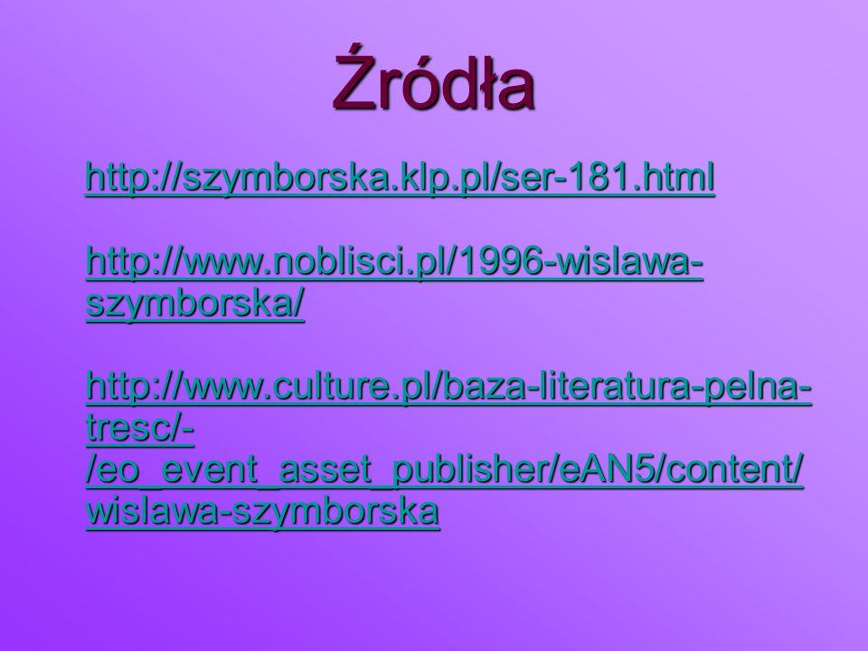 Źródła http://szymborska.klp.pl/ser-181.html http://www.noblisci.pl/1996-wislawa- szymborska/ http://www.culture.pl/baza-literatura-pelna- tresc/- /eo