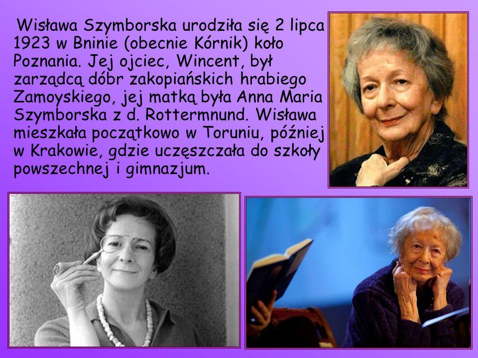 Wisława Szymborska urodziła się 2 lipca 1923 w Bninie (obecnie Kórnik) koło Poznania. Jej ojciec, Wincent, był zarządcą dóbr zakopiańskich hrabiego Za