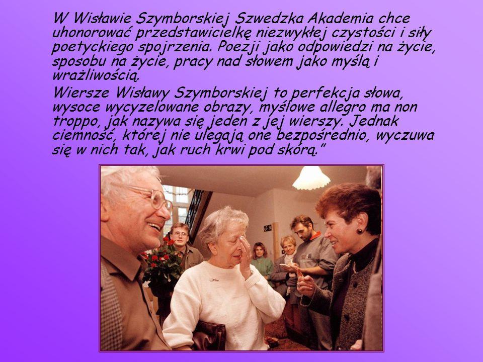 W Wisławie Szymborskiej Szwedzka Akademia chce uhonorować przedstawicielkę niezwykłej czystości i siły poetyckiego spojrzenia. Poezji jako odpowiedzi