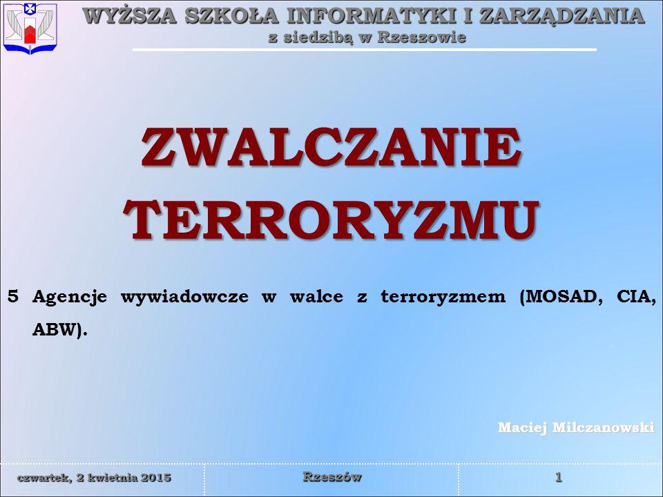 WYŻSZA SZKOŁA INFORMATYKI I ZARZĄDZANIA z siedzibą w Rzeszowie 1 czwartek, 2 kwietnia 2015czwartek, 2 kwietnia 2015czwartek, 2 kwietnia 2015czwartek, 2 kwietnia 2015 Rzeszów Maciej Milczanowski ZWALCZANIE TERRORYZMU 5 Agencje wywiadowcze w walce z terroryzmem (MOSAD, CIA, ABW).