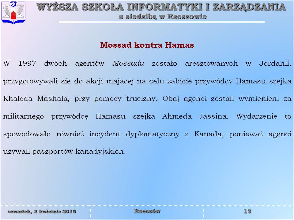 WYŻSZA SZKOŁA INFORMATYKI I ZARZĄDZANIA z siedzibą w Rzeszowie 13 czwartek, 2 kwietnia 2015czwartek, 2 kwietnia 2015czwartek, 2 kwietnia 2015czwartek, 2 kwietnia 2015 Rzeszów Mossad kontra Hamas W 1997 dwóch agentów Mossadu zostało aresztowanych w Jordanii, przygotowywali się do akcji mającej na celu zabicie przywódcy Hamasu szejka Khaleda Mashala, przy pomocy trucizny.