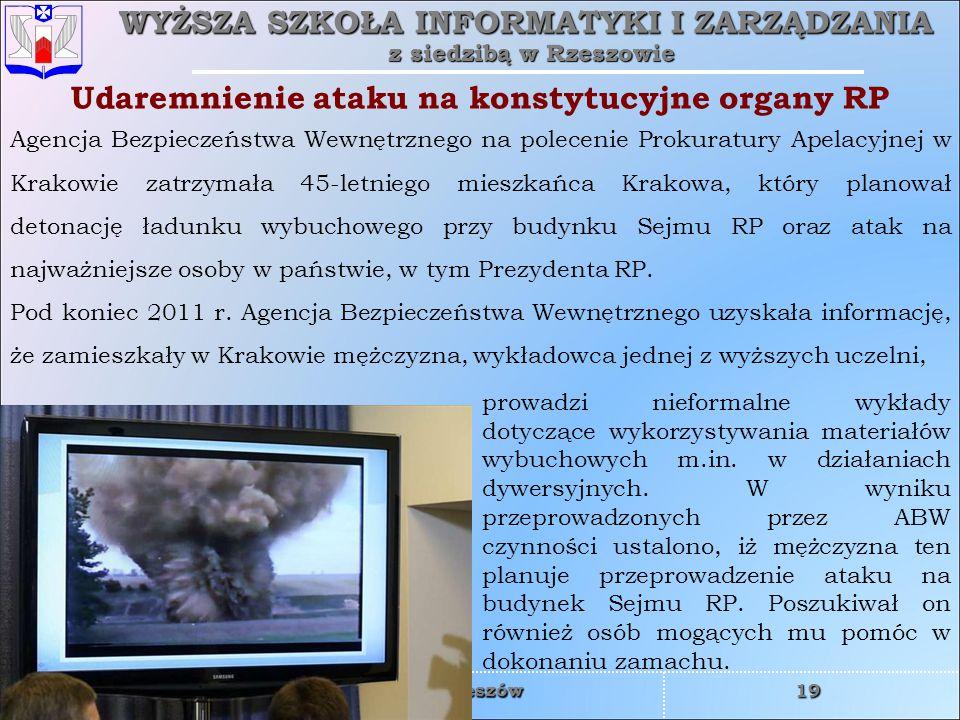 WYŻSZA SZKOŁA INFORMATYKI I ZARZĄDZANIA z siedzibą w Rzeszowie 19 czwartek, 2 kwietnia 2015czwartek, 2 kwietnia 2015czwartek, 2 kwietnia 2015czwartek, 2 kwietnia 2015 Rzeszów Agencja Bezpieczeństwa Wewnętrznego na polecenie Prokuratury Apelacyjnej w Krakowie zatrzymała 45-letniego mieszkańca Krakowa, który planował detonację ładunku wybuchowego przy budynku Sejmu RP oraz atak na najważniejsze osoby w państwie, w tym Prezydenta RP.