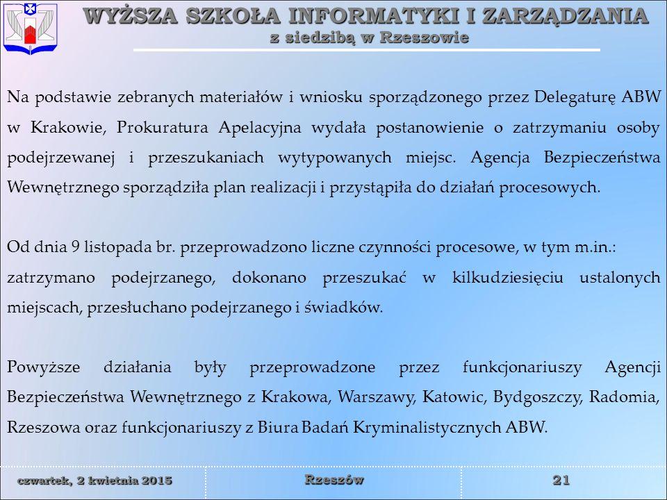 WYŻSZA SZKOŁA INFORMATYKI I ZARZĄDZANIA z siedzibą w Rzeszowie 21 czwartek, 2 kwietnia 2015czwartek, 2 kwietnia 2015czwartek, 2 kwietnia 2015czwartek, 2 kwietnia 2015 Rzeszów Na podstawie zebranych materiałów i wniosku sporządzonego przez Delegaturę ABW w Krakowie, Prokuratura Apelacyjna wydała postanowienie o zatrzymaniu osoby podejrzewanej i przeszukaniach wytypowanych miejsc.