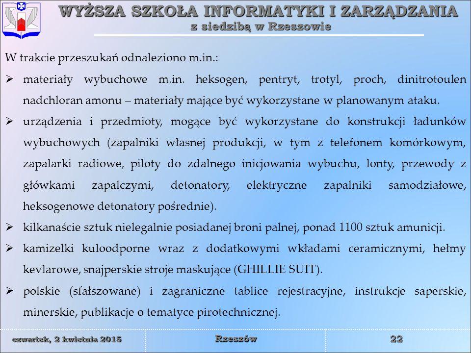 WYŻSZA SZKOŁA INFORMATYKI I ZARZĄDZANIA z siedzibą w Rzeszowie 22 czwartek, 2 kwietnia 2015czwartek, 2 kwietnia 2015czwartek, 2 kwietnia 2015czwartek, 2 kwietnia 2015 Rzeszów W trakcie przeszukań odnaleziono m.in.:  materiały wybuchowe m.in.