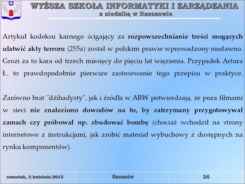 WYŻSZA SZKOŁA INFORMATYKI I ZARZĄDZANIA z siedzibą w Rzeszowie 26 czwartek, 2 kwietnia 2015czwartek, 2 kwietnia 2015czwartek, 2 kwietnia 2015czwartek, 2 kwietnia 2015 Rzeszów Artykuł kodeksu karnego ścigający za rozpowszechnianie treści mogących ułatwić akty terroru (255a) został w polskim prawie wprowadzony niedawno.