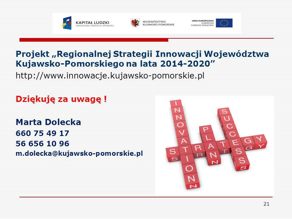 """21 Projekt """"Regionalnej Strategii Innowacji Województwa Kujawsko-Pomorskiego na lata 2014-2020 http://www.innowacje.kujawsko-pomorskie.pl Dziękuję za uwagę ."""