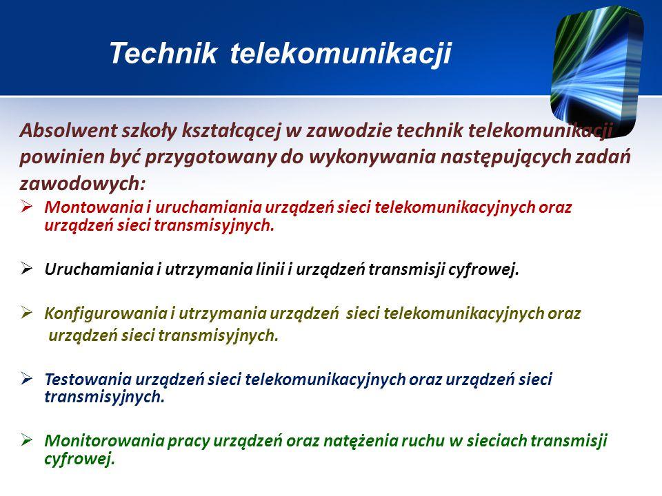 Technik telekomunikacji Absolwent szkoły kształcącej w zawodzie technik telekomunikacji powinien być przygotowany do wykonywania następujących zadań zawodowych:  Montowania i uruchamiania urządzeń sieci telekomunikacyjnych oraz urządzeń sieci transmisyjnych.