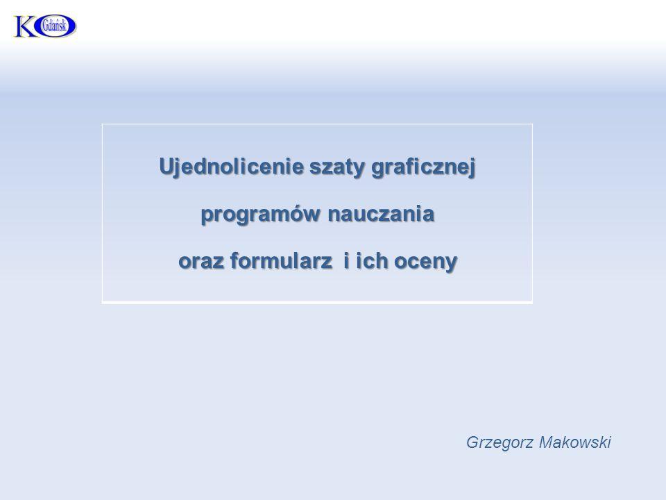 Ujednolicenie szaty graficznej programów nauczania oraz formularz i ich oceny Grzegorz Makowski