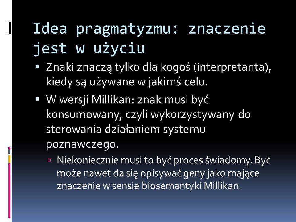 Idea pragmatyzmu: znaczenie jest w użyciu  Znaki znaczą tylko dla kogoś (interpretanta), kiedy są używane w jakimś celu.