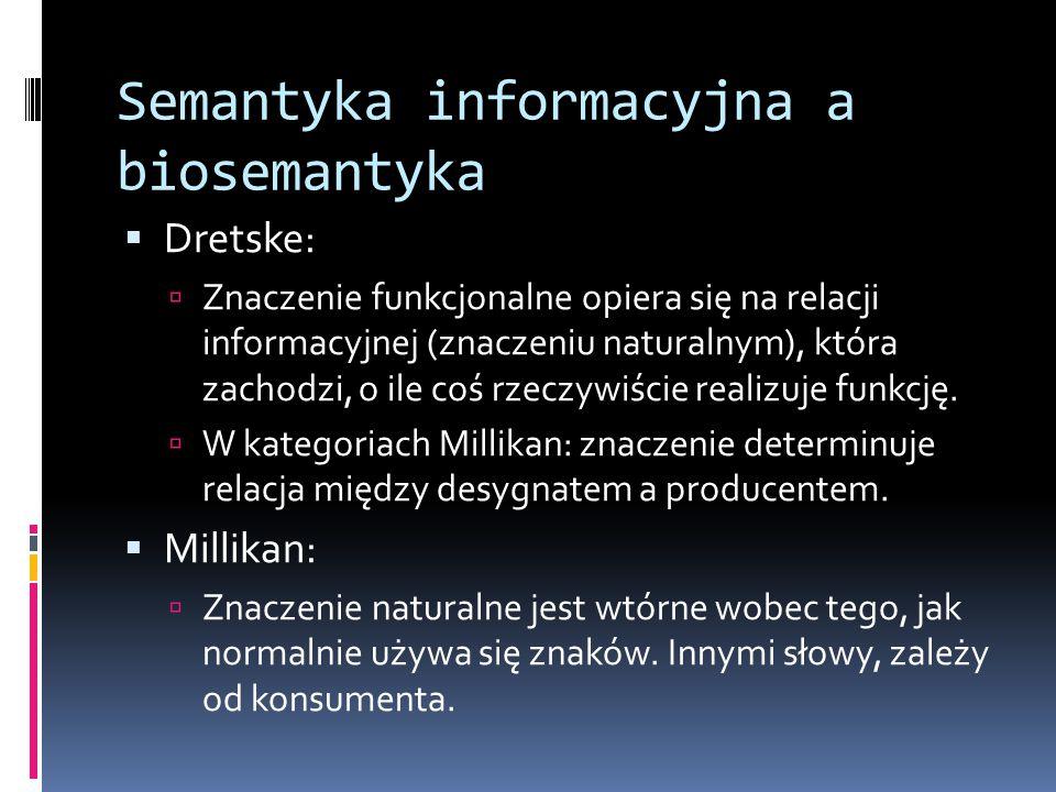 Semantyka informacyjna a biosemantyka  Dretske:  Znaczenie funkcjonalne opiera się na relacji informacyjnej (znaczeniu naturalnym), która zachodzi, o ile coś rzeczywiście realizuje funkcję.