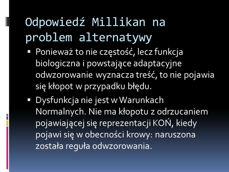 Odpowiedź Millikan na problem alternatywy  Ponieważ to nie częstość, lecz funkcja biologiczna i powstające adaptacyjne odwzorowanie wyznacza treść, to nie pojawia się kłopot w przypadku błędu.