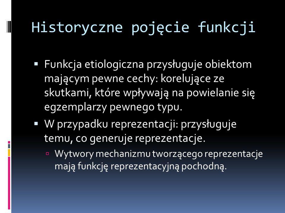 Historyczne pojęcie funkcji  Funkcja etiologiczna przysługuje obiektom mającym pewne cechy: korelujące ze skutkami, które wpływają na powielanie się egzemplarzy pewnego typu.